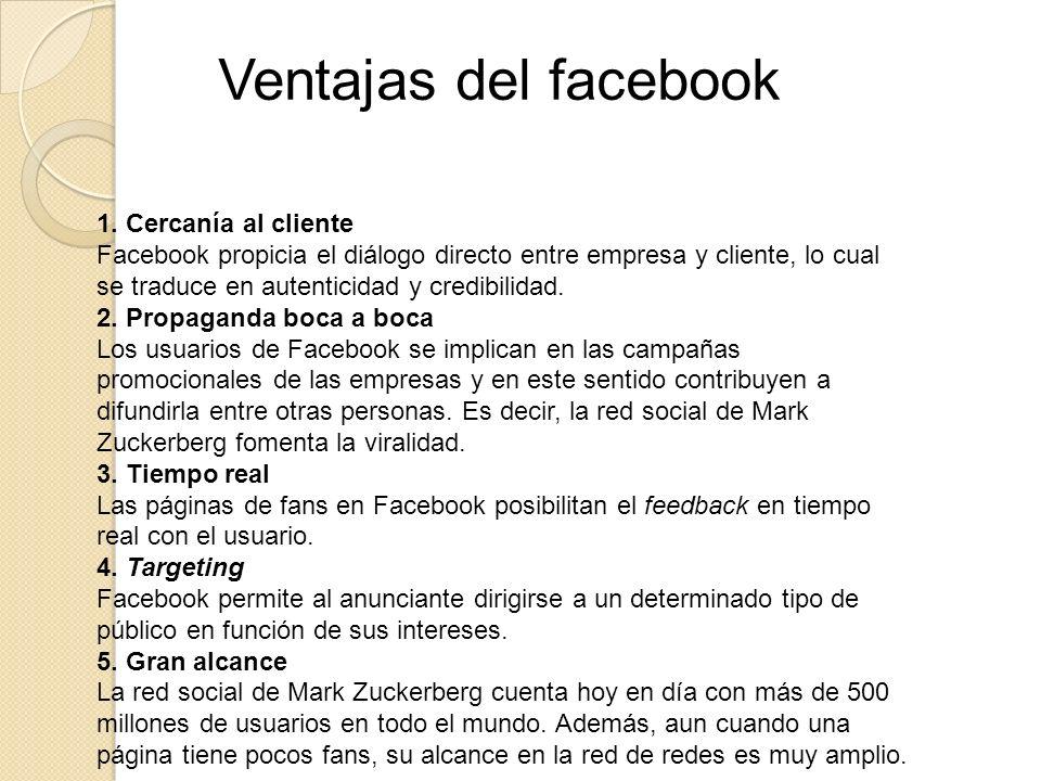 1. Cercanía al cliente Facebook propicia el diálogo directo entre empresa y cliente, lo cual se traduce en autenticidad y credibilidad. 2. Propaganda