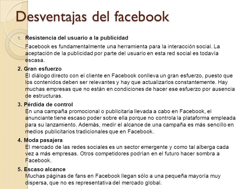 Desventajas del facebook 1. Resistencia del usuario a la publicidad Facebook es fundamentalmente una herramienta para la interacción social. La acepta
