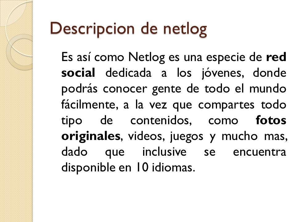 Descripcion de netlog Es así como Netlog es una especie de red social dedicada a los jóvenes, donde podrás conocer gente de todo el mundo fácilmente,