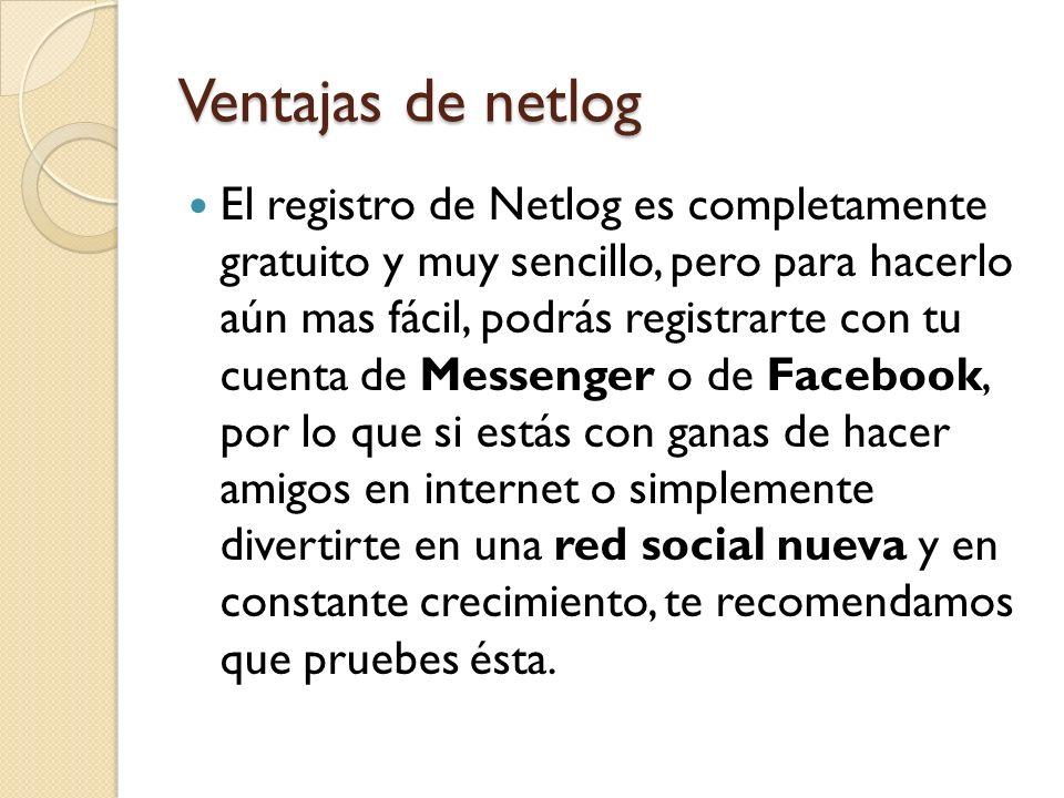 Ventajas de netlog El registro de Netlog es completamente gratuito y muy sencillo, pero para hacerlo aún mas fácil, podrás registrarte con tu cuenta d