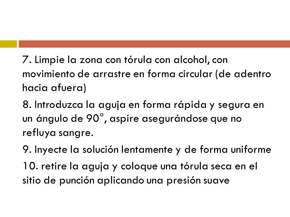 7. Limpie la zona con tórula con alcohol, con movimiento de arrastre en forma circular (de adentro hacia afuera) 8. Introduzca la aguja en forma rápid