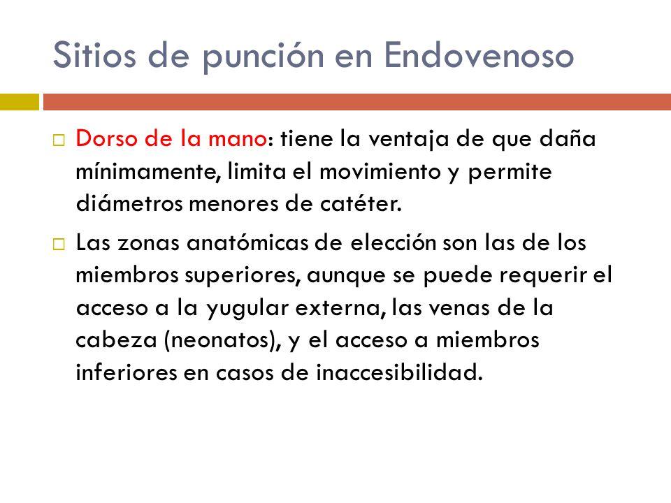 Sitios de punción en Endovenoso Dorso de la mano: tiene la ventaja de que daña mínimamente, limita el movimiento y permite diámetros menores de catéte