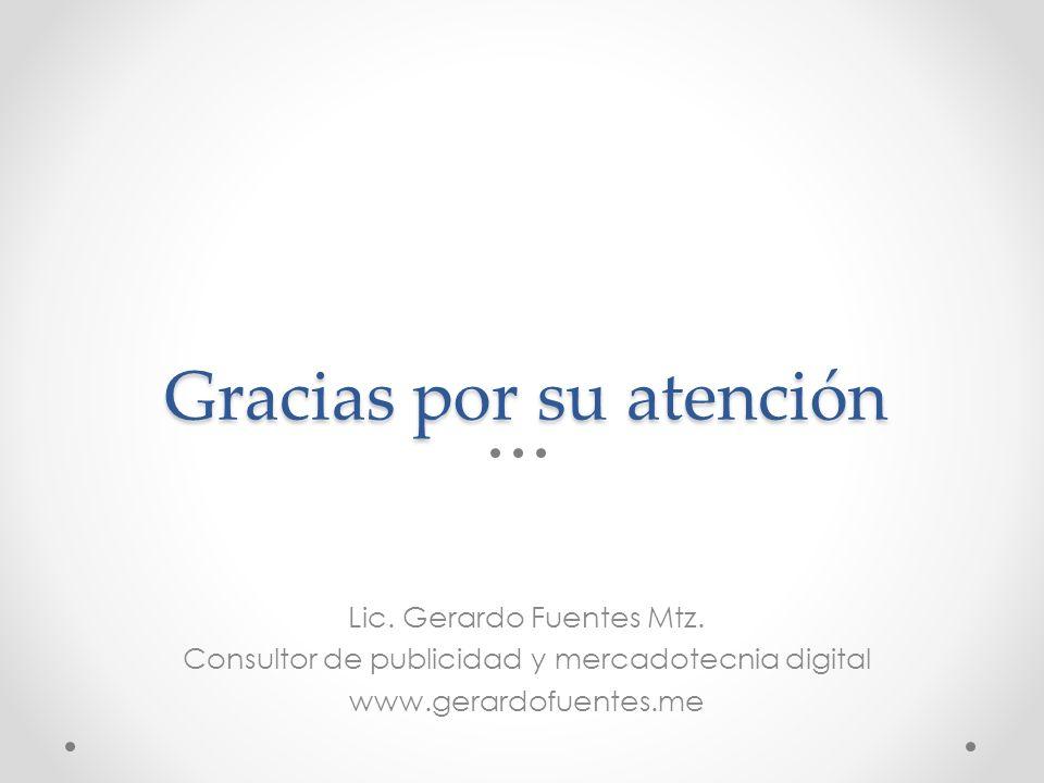 Lic. Gerardo Fuentes Mtz. Consultor de publicidad y mercadotecnia digital www.gerardofuentes.me Gracias por su atención