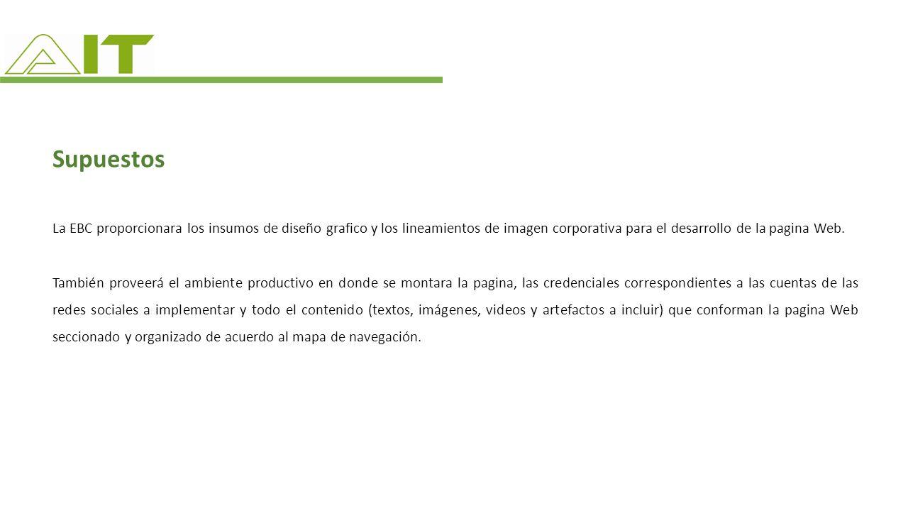 Supuestos La EBC proporcionara los insumos de diseño grafico y los lineamientos de imagen corporativa para el desarrollo de la pagina Web. También pro
