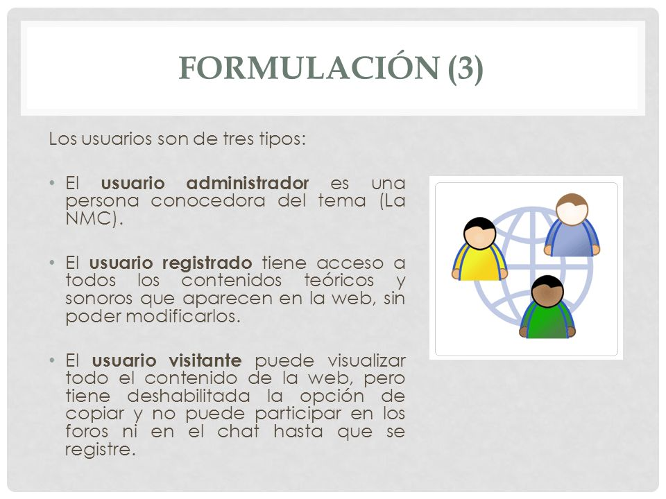 FORMULACIÓN (3) Los usuarios son de tres tipos: El usuario administrador es una persona conocedora del tema (La NMC). El usuario registrado tiene acce