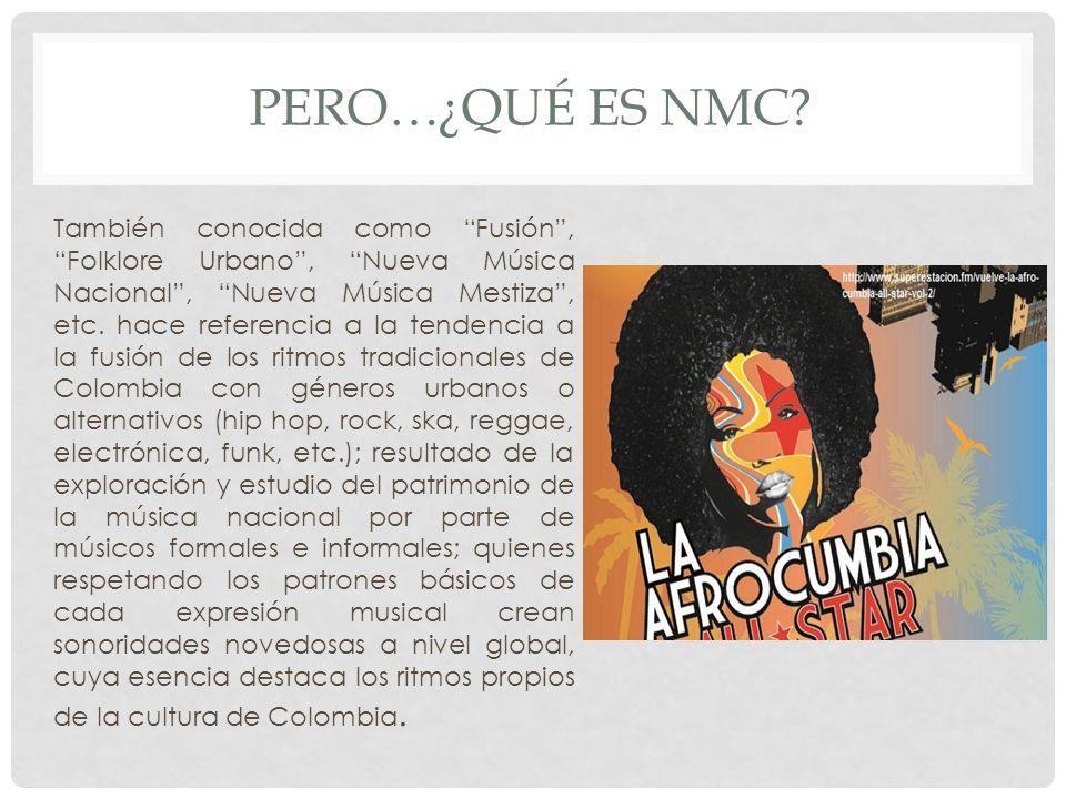 PERO…¿QUÉ ES NMC? También conocida como Fusión, Folklore Urbano, Nueva Música Nacional, Nueva Música Mestiza, etc. hace referencia a la tendencia a la
