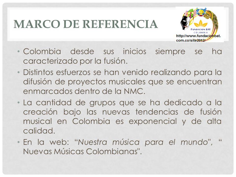 MARCO DE REFERENCIA Colombia desde sus inicios siempre se ha caracterizado por la fusión. Distintos esfuerzos se han venido realizando para la difusió
