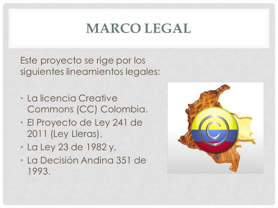 MARCO LEGAL Este proyecto se rige por los siguientes lineamientos legales: La licencia Creative Commons (CC) Colombia. El Proyecto de Ley 241 de 2011