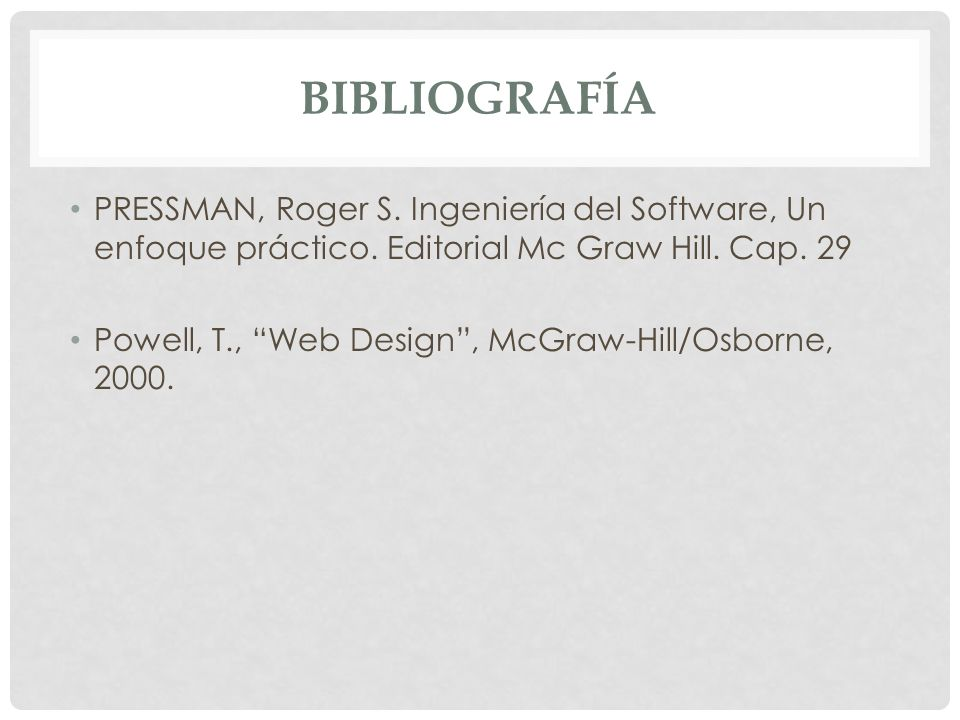 BIBLIOGRAFÍA PRESSMAN, Roger S. Ingeniería del Software, Un enfoque práctico. Editorial Mc Graw Hill. Cap. 29 Powell, T., Web Design, McGraw-Hill/Osbo