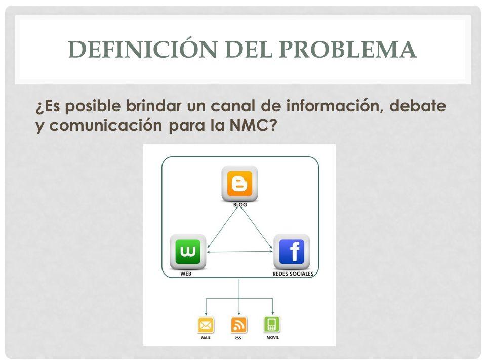 DEFINICIÓN DEL PROBLEMA ¿Es posible brindar un canal de información, debate y comunicación para la NMC?