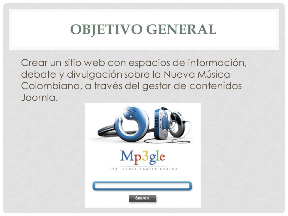 OBJETIVO GENERAL Crear un sitio web con espacios de información, debate y divulgación sobre la Nueva Música Colombiana, a través del gestor de conteni