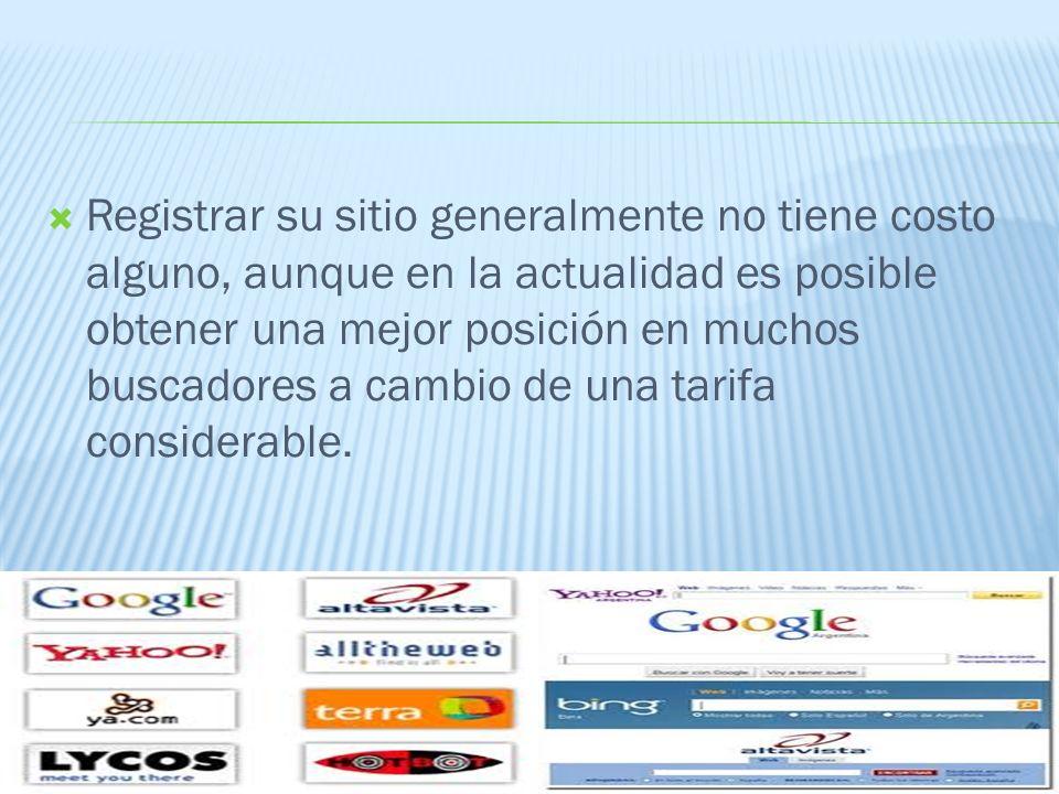 Registrar su sitio generalmente no tiene costo alguno, aunque en la actualidad es posible obtener una mejor posición en muchos buscadores a cambio de una tarifa considerable.