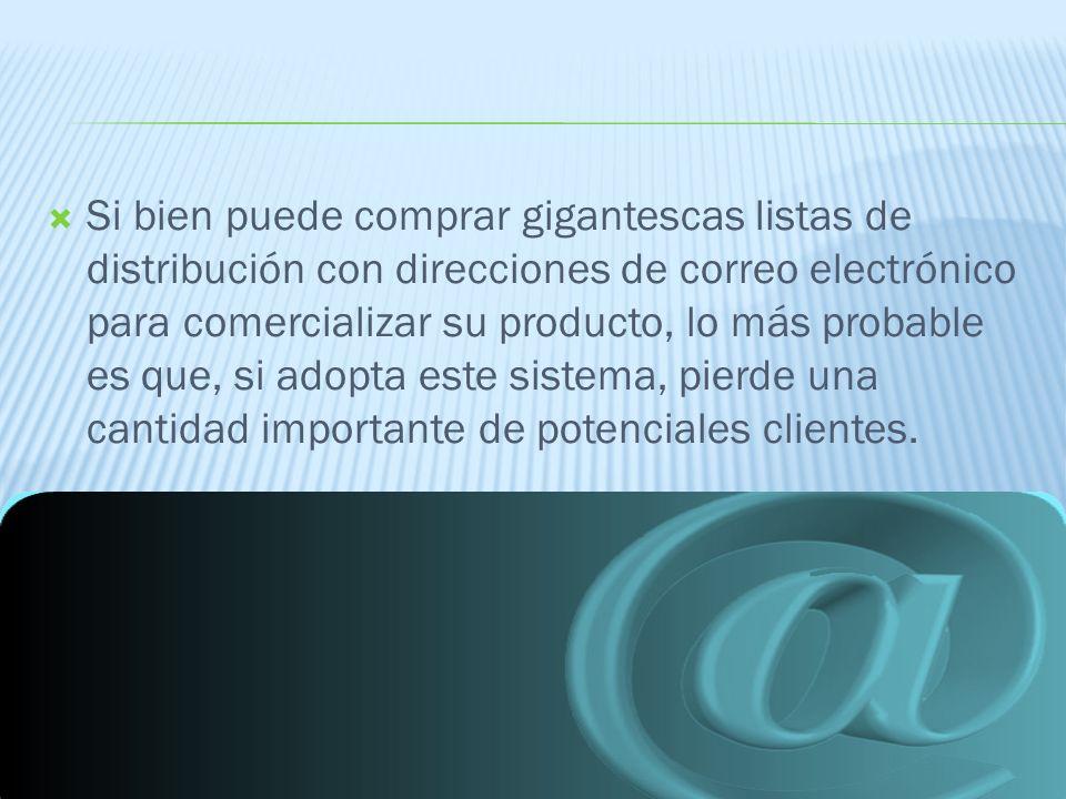 Si bien puede comprar gigantescas listas de distribución con direcciones de correo electrónico para comercializar su producto, lo más probable es que, si adopta este sistema, pierde una cantidad importante de potenciales clientes.