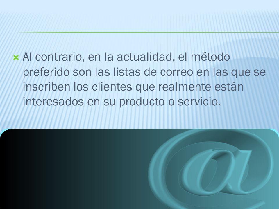 Al contrario, en la actualidad, el método preferido son las listas de correo en las que se inscriben los clientes que realmente están interesados en su producto o servicio.