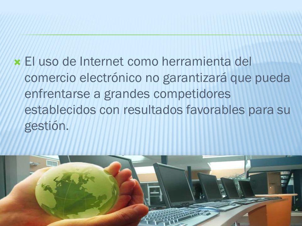 El uso de Internet como herramienta del comercio electrónico no garantizará que pueda enfrentarse a grandes competidores establecidos con resultados favorables para su gestión.