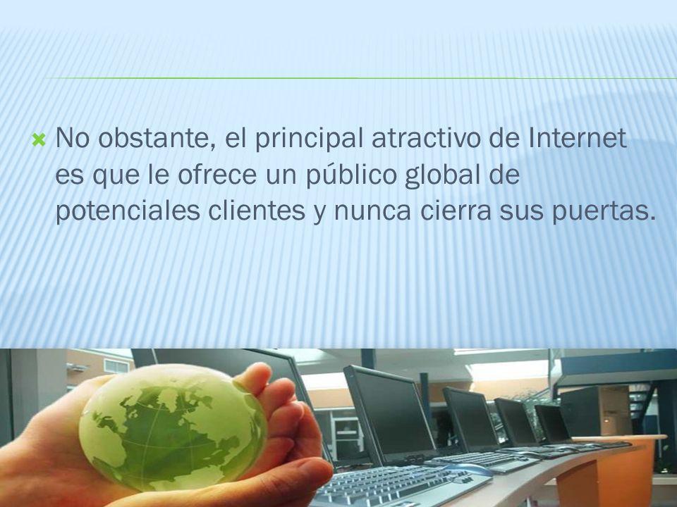 No obstante, el principal atractivo de Internet es que le ofrece un público global de potenciales clientes y nunca cierra sus puertas.