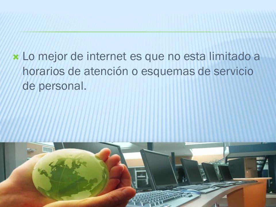 Lo mejor de internet es que no esta limitado a horarios de atención o esquemas de servicio de personal.