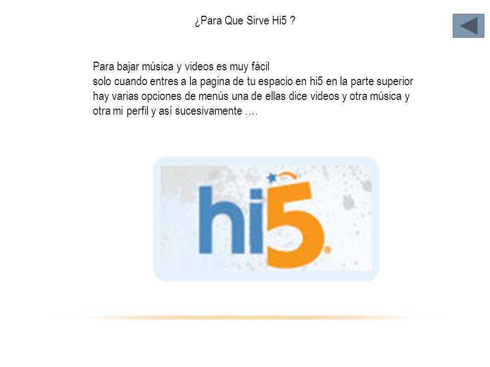¿Para Que Sirve Hi5 ? Para bajar música y videos es muy fácil solo cuando entres a la pagina de tu espacio en hi5 en la parte superior hay varias opci