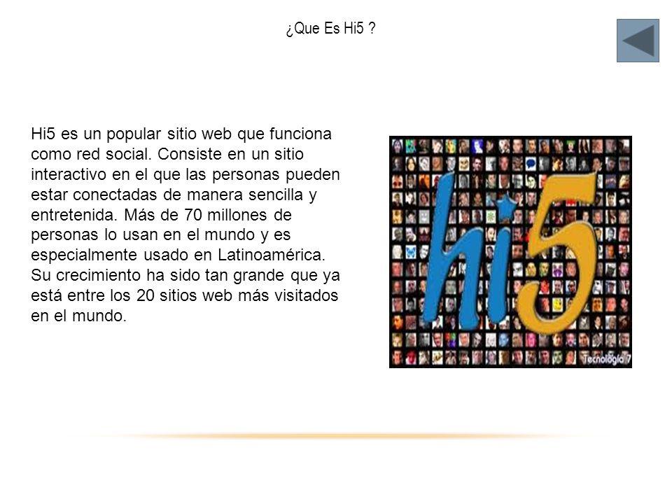 ¿Que Es Hi5 ? Hi5 es un popular sitio web que funciona como red social. Consiste en un sitio interactivo en el que las personas pueden estar conectada
