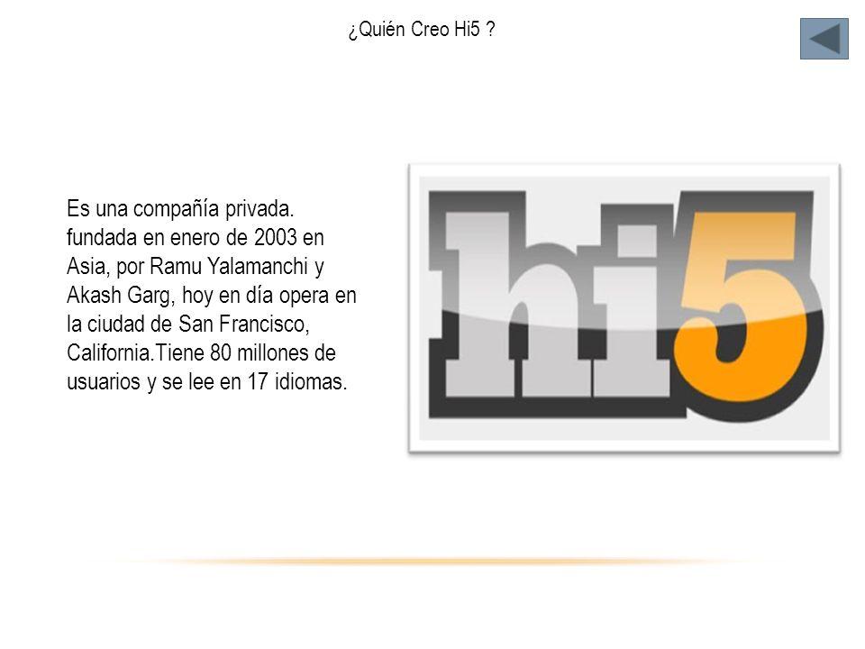 ¿Quién Creo Hi5 ? Es una compañía privada. fundada en enero de 2003 en Asia, por Ramu Yalamanchi y Akash Garg, hoy en día opera en la ciudad de San Fr