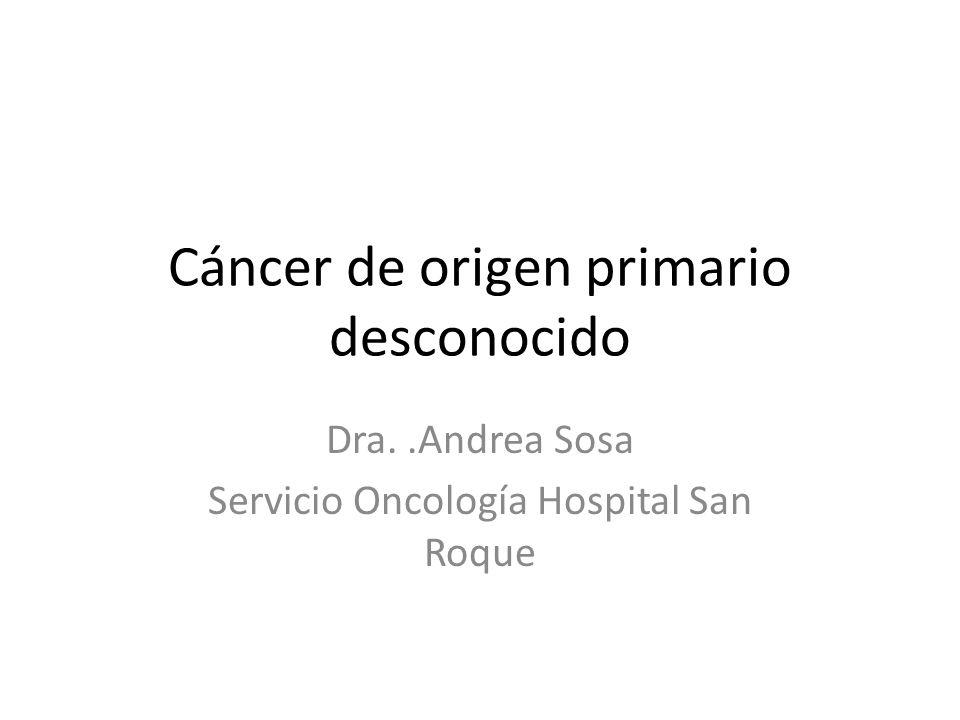 Cáncer de origen primario desconocido Dra..Andrea Sosa Servicio Oncología Hospital San Roque
