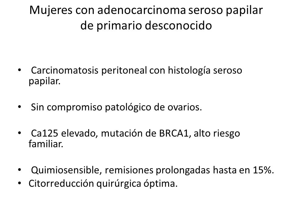 Mujeres con adenocarcinoma seroso papilar de primario desconocido Carcinomatosis peritoneal con histología seroso papilar. Sin compromiso patológico d