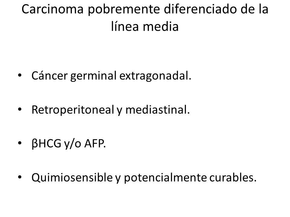 Carcinoma pobremente diferenciado de la línea media Cáncer germinal extragonadal. Retroperitoneal y mediastinal. βHCG y/o AFP. Quimiosensible y potenc