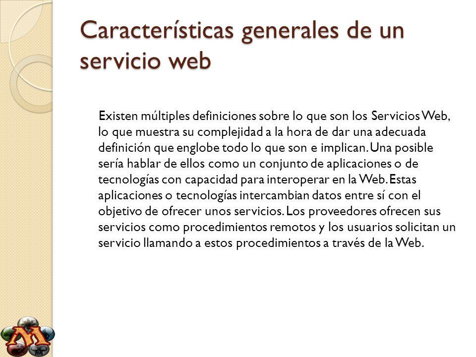 Características generales de un servicio web Existen múltiples definiciones sobre lo que son los Servicios Web, lo que muestra su complejidad a la hor