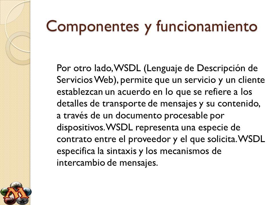 Componentes y funcionamiento Por otro lado, WSDL (Lenguaje de Descripción de Servicios Web), permite que un servicio y un cliente establezcan un acuer