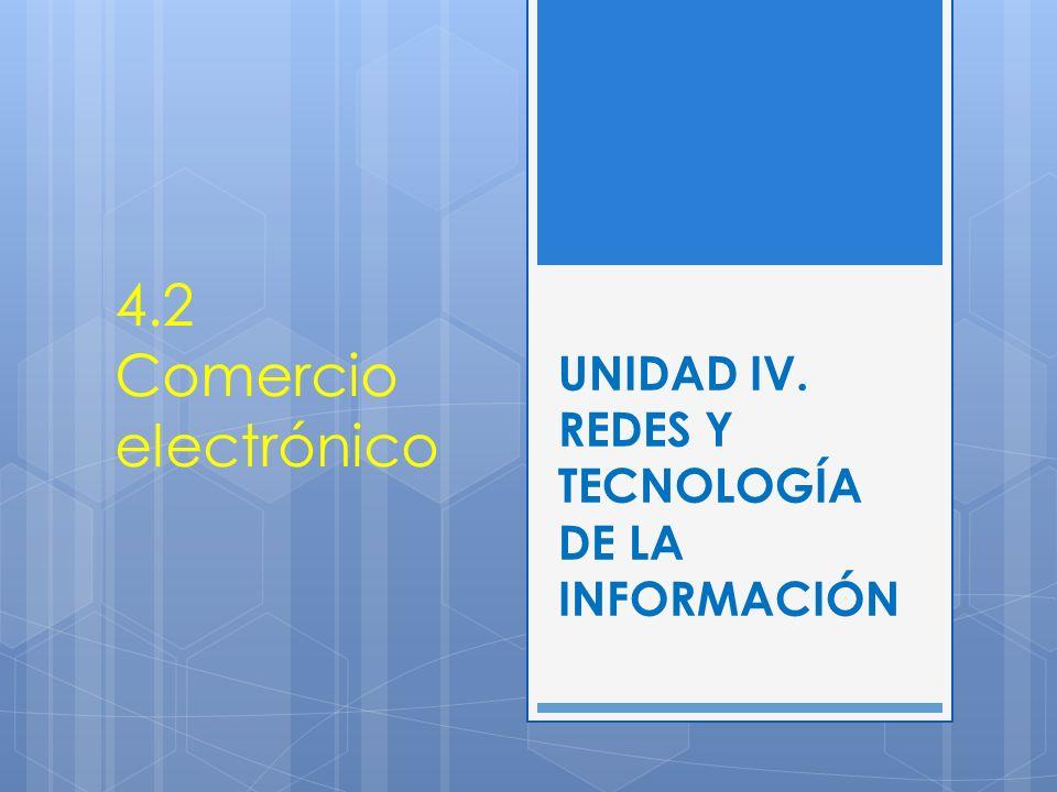 UNIDAD IV. REDES Y TECNOLOGÍA DE LA INFORMACIÓN 4.2 Comercio electrónico