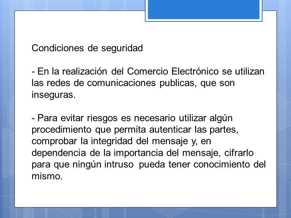 Condiciones de seguridad - En la realización del Comercio Electrónico se utilizan las redes de comunicaciones publicas, que son inseguras. - Para evit