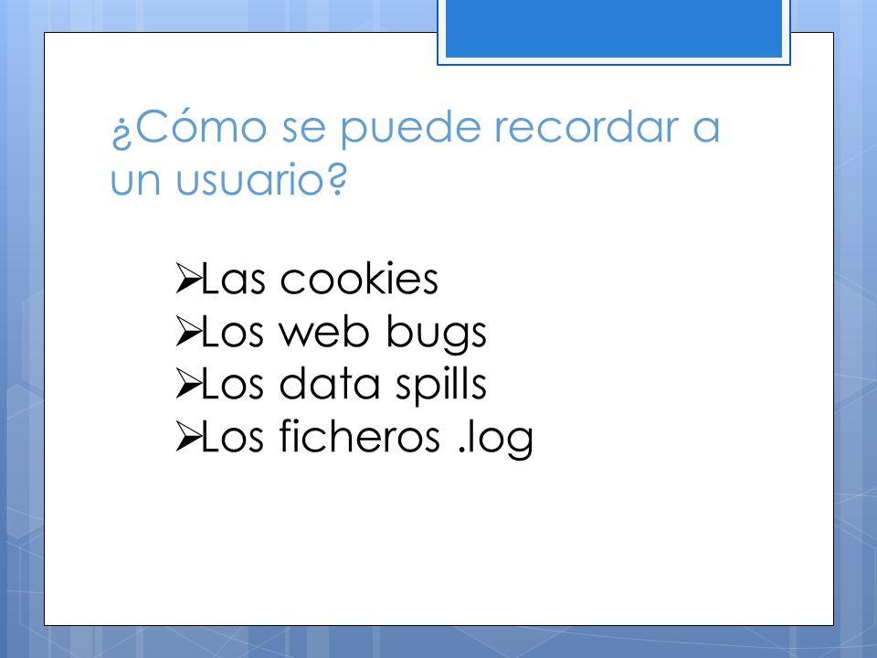 ¿Cómo se puede recordar a un usuario? Las cookies Los web bugs Los data spills Los ficheros.log