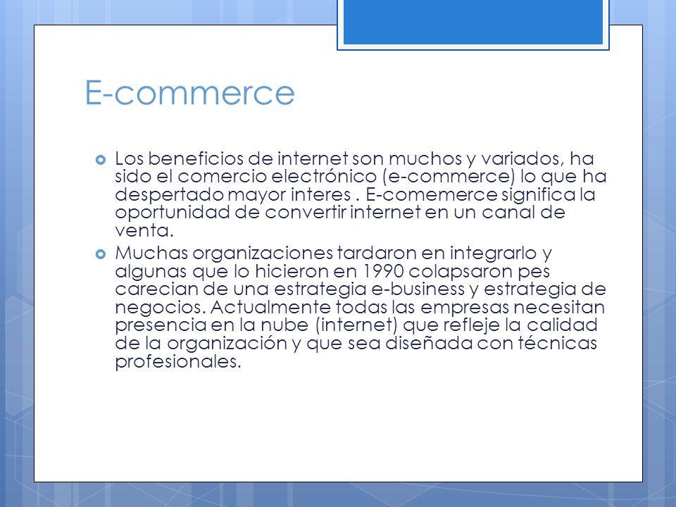 E-commerce Los beneficios de internet son muchos y variados, ha sido el comercio electrónico (e-commerce) lo que ha despertado mayor interes. E-comeme