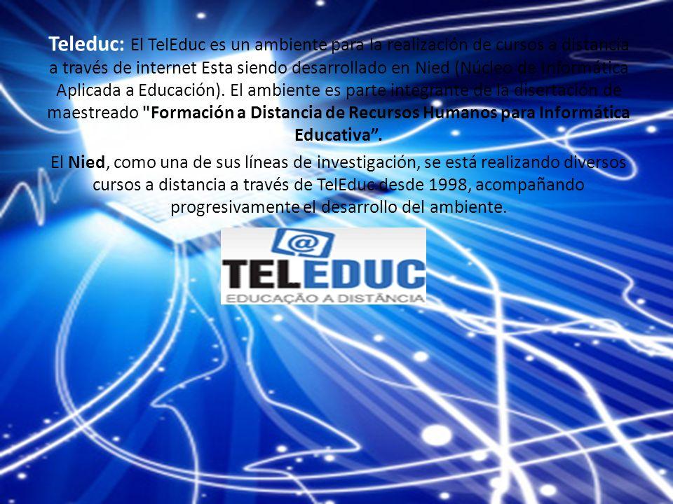 Teleduc: El TelEduc es un ambiente para la realización de cursos a distancia a través de internet Esta siendo desarrollado en Nied (Núcleo de Informática Aplicada a Educación).