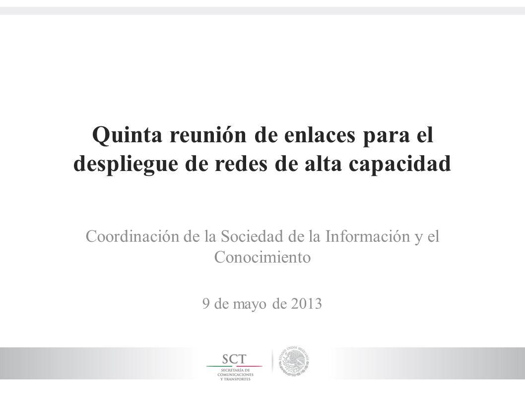 Quinta reunión de enlaces para el despliegue de redes de alta capacidad Coordinación de la Sociedad de la Información y el Conocimiento 9 de mayo de 2013