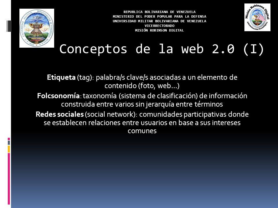 REPUBLICA BOLIVARIANA DE VENEZUELA MINISTERIO DEL PODER POPULAR PARA LA DEFENSA UNIVERSIDAD MILITAR BOLIVARIANA DE VENEZUELA VICERRECTORADO MISIÓN ROBINSON DIGITAL Etiqueta (tag): palabra/s clave/s asociadas a un elemento de contenido (foto, web…) Folcsonomía: taxonomía (sistema de clasificación) de información construida entre varios sin jerarquía entre términos Redes sociales (social network): comunidades participativas donde se establecen relaciones entre usuarios en base a sus intereses comunes Conceptos de la web 2.0 (I)