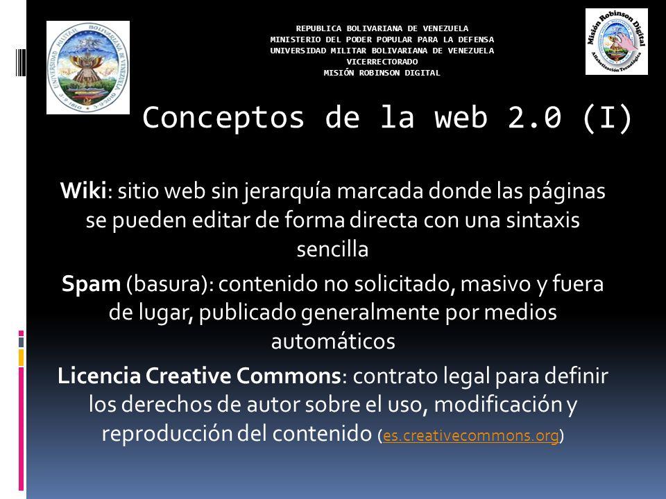 REPUBLICA BOLIVARIANA DE VENEZUELA MINISTERIO DEL PODER POPULAR PARA LA DEFENSA UNIVERSIDAD MILITAR BOLIVARIANA DE VENEZUELA VICERRECTORADO MISIÓN ROBINSON DIGITAL Wiki: sitio web sin jerarquía marcada donde las páginas se pueden editar de forma directa con una sintaxis sencilla Spam (basura): contenido no solicitado, masivo y fuera de lugar, publicado generalmente por medios automáticos Licencia Creative Commons: contrato legal para definir los derechos de autor sobre el uso, modificación y reproducción del contenido (es.creativecommons.org)es.creativecommons.org Conceptos de la web 2.0 (I)