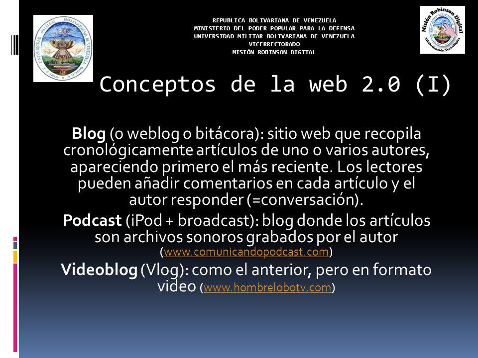 REPUBLICA BOLIVARIANA DE VENEZUELA MINISTERIO DEL PODER POPULAR PARA LA DEFENSA UNIVERSIDAD MILITAR BOLIVARIANA DE VENEZUELA VICERRECTORADO MISIÓN ROBINSON DIGITAL Blogosfera (blogocosa, blogsphere): engloba todo lo relacionado con los blogs (webs, autores, sentimiento social…) Blogfesor: Blog realizado por un profesor (www.boulesis.com/boule)www.boulesis.com/boule Edublog: Blog dedicado al mundo de la educación (www.aula21.net/aulablog21)www.aula21.net/aulablog21 Fotoblog (photoblog): blog con fotografías publicadas periódicamente (www.cazurro.com)www.cazurro.com Conceptos de la web 2.0 (I)