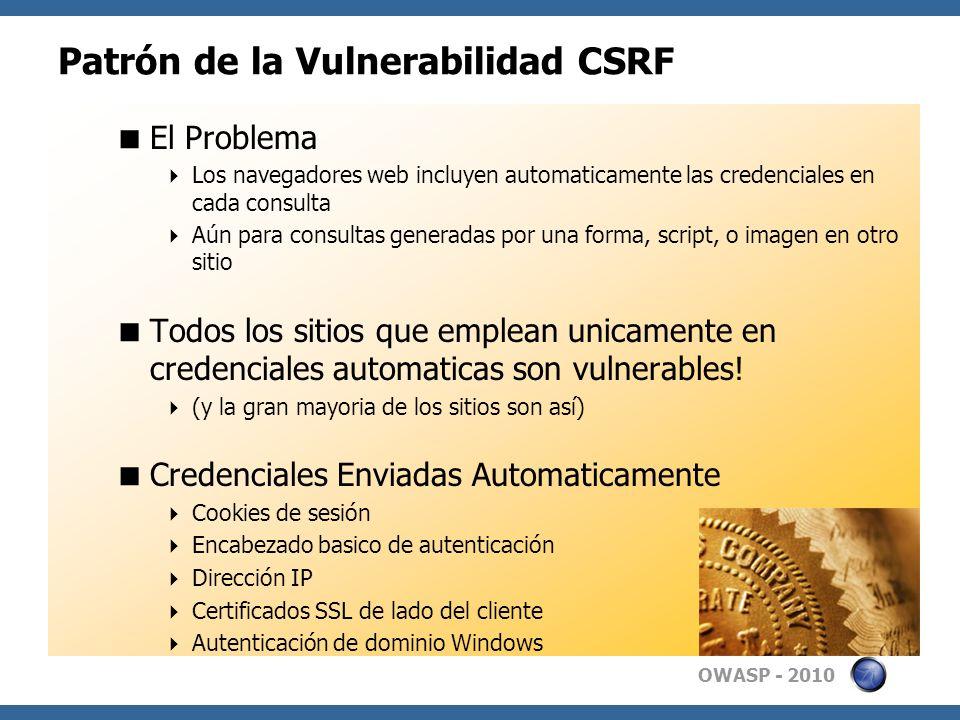 OWASP - 2010 Patrón de la Vulnerabilidad CSRF El Problema Los navegadores web incluyen automaticamente las credenciales en cada consulta Aún para cons