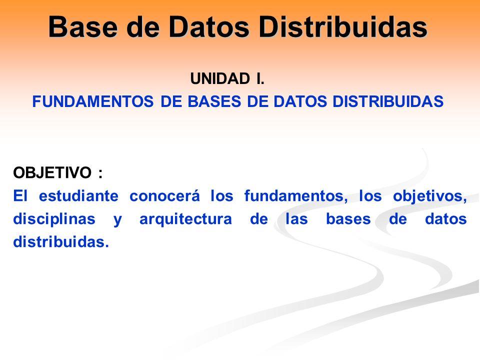 OBJETIVO : El estudiante conocerá los fundamentos, los objetivos, disciplinas y arquitectura de las bases de datos distribuidas. UNIDAD I. FUNDAMENTOS