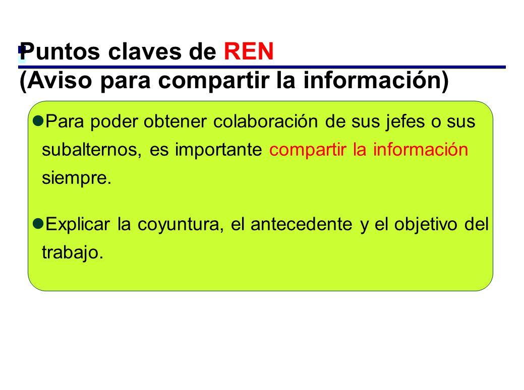 Puntos claves de REN (Aviso para compartir la información) Para poder obtener colaboración de sus jefes o sus subalternos, es importante compartir la