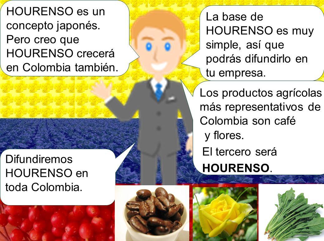 La base de HOURENSO es muy simple, así que podrás difundirlo en tu empresa. Difundiremos HOURENSO en toda Colombia. HOURENSO es un concepto japonés. P