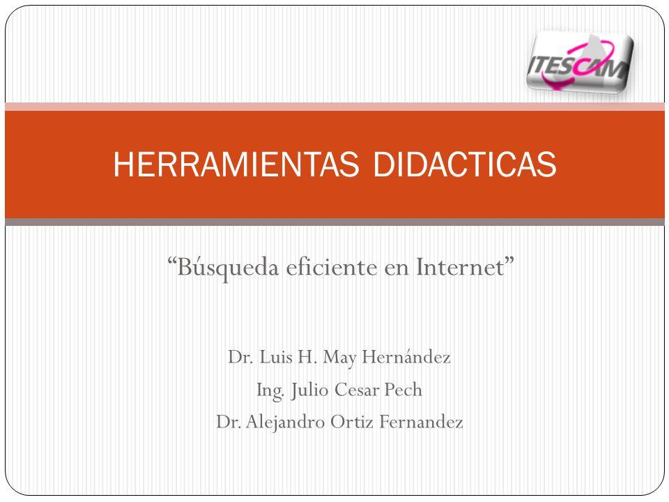 Búsqueda eficiente en Internet HERRAMIENTAS DIDACTICAS Dr. Luis H. May Hernández Ing. Julio Cesar Pech Dr. Alejandro Ortiz Fernandez