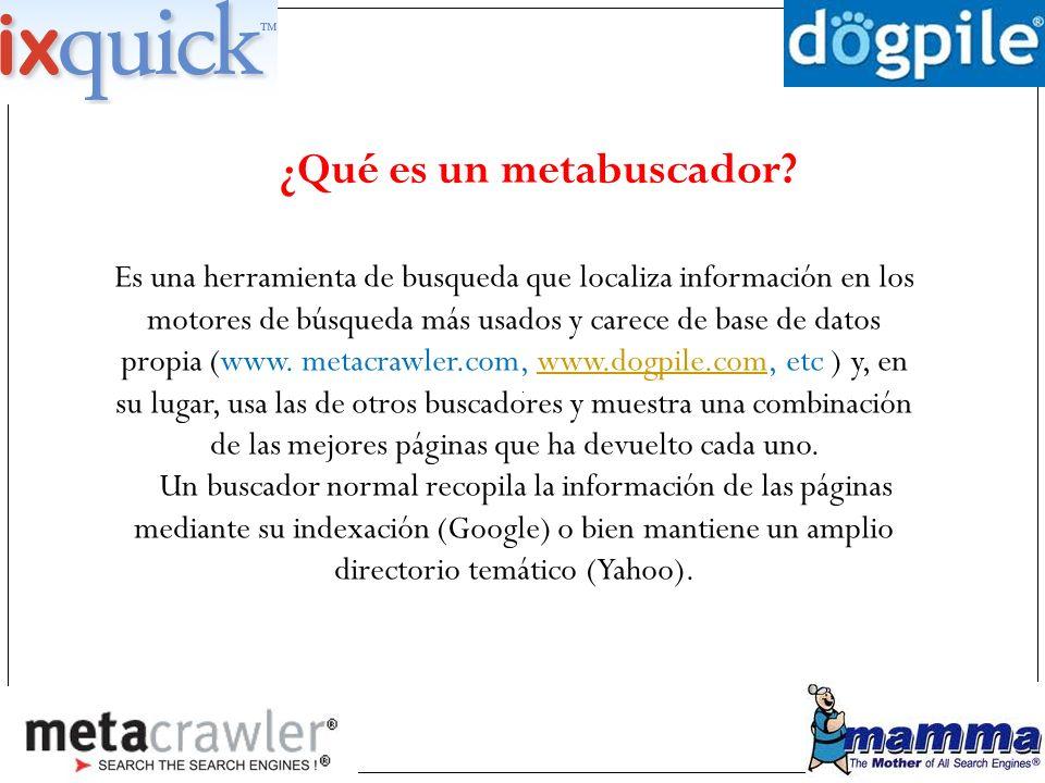 ¿Qué es un metabuscador? Es una herramienta de busqueda que localiza información en los motores de búsqueda más usados y carece de base de datos propi