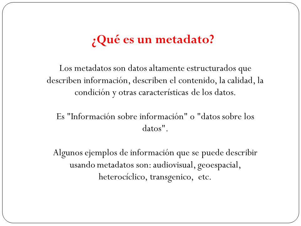 Los metadatos son datos altamente estructurados que describen información, describen el contenido, la calidad, la condición y otras características de
