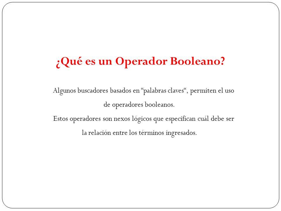 Algunos buscadores basados en palabras claves, permiten el uso de operadores booleanos. Estos operadores son nexos lógicos que especifican cuál debe s