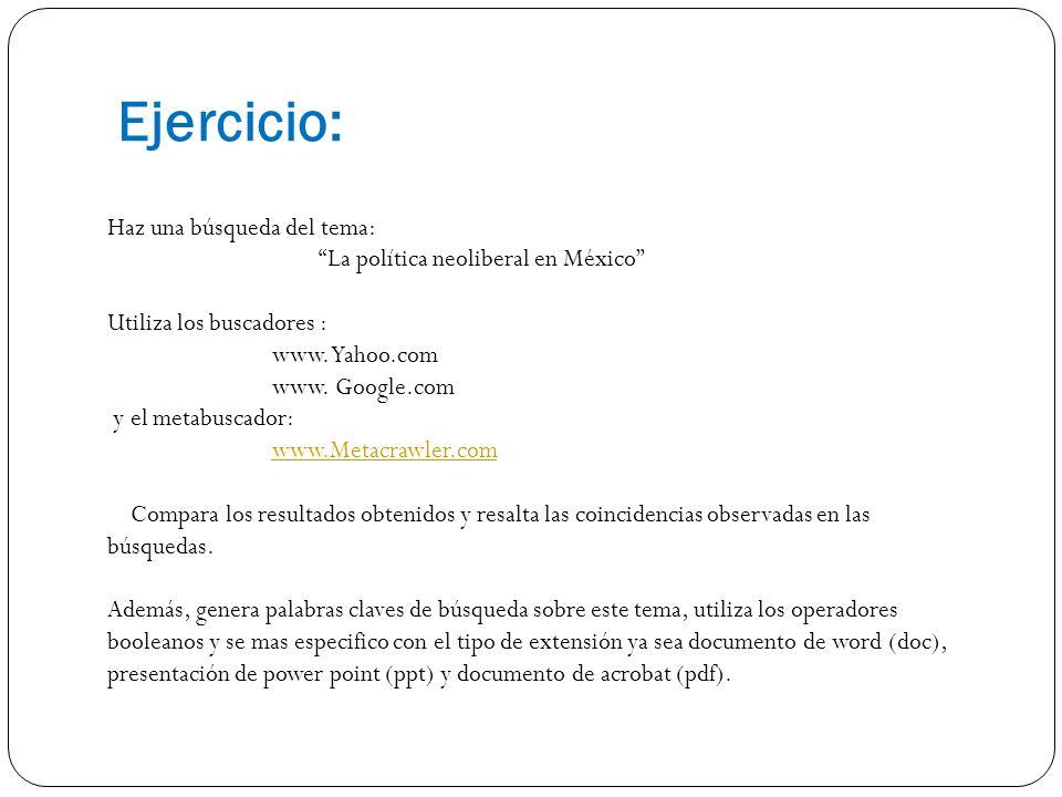 Ejercicio: Haz una búsqueda del tema: La política neoliberal en México Utiliza los buscadores : www. Yahoo.com www. Google.com y el metabuscador: www.
