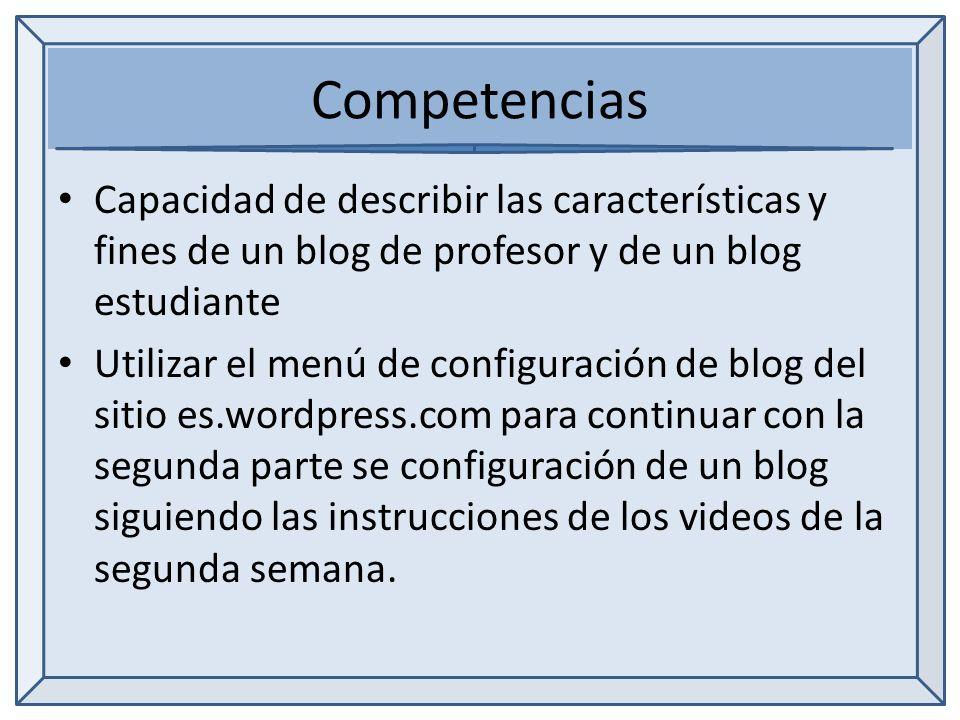 Competencias Capacidad de describir las características y fines de un blog de profesor y de un blog estudiante Utilizar el menú de configuración de blog del sitio es.wordpress.com para continuar con la segunda parte se configuración de un blog siguiendo las instrucciones de los videos de la segunda semana.