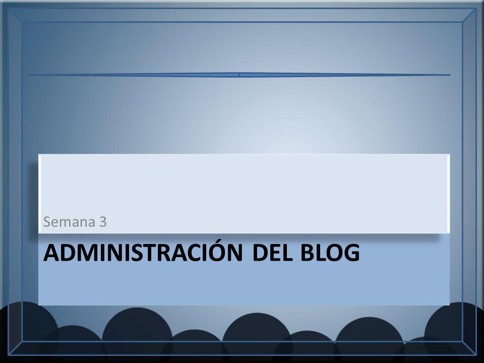 ADMINISTRACIÓN DEL BLOG Semana 3
