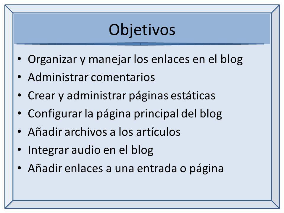 Objetivos Organizar y manejar los enlaces en el blog Administrar comentarios Crear y administrar páginas estáticas Configurar la página principal del blog Añadir archivos a los artículos Integrar audio en el blog Añadir enlaces a una entrada o página